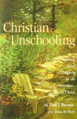Image for Christian Unschooling : Growing Your Children in the Freedom of Christ