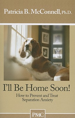 I'll be Home Soon: How to Prevent and Treat Separation Anxiety., Patricia B. McConnell Ph.D.