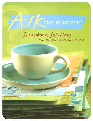 Ask the Masters!: Scrapbook Solutions from the Memory Makers Masters (Memory Makers Masters Series Book), Memory Makers Masters
