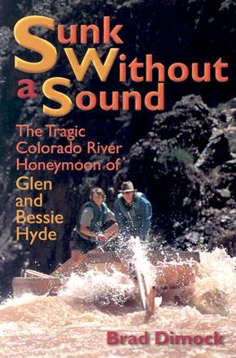 Sunk Without a Sound : The Tragic Colorado River Honeymoon of Glen and Bessie Hyde, Dimock, Brad