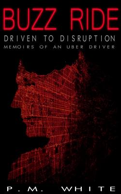 Buzz Ride: Driven to Disruption: Memoirs of an Uber Driver, P.M. White