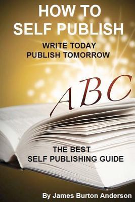 How To Self Publish: Write Today Publish Tomorrow, Anderson, James Burton