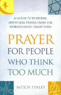 "Image for ""Prayer for People Who Think Too Much: A Guide to Everyday, Anywhere Prayer from the World's Faith Traditions"""