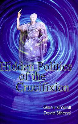 Hidden Politics of the Crucifixion (Hidden Treasure Series), Glenn Kimball, David Stirland