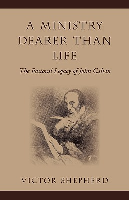 Image for A Ministry Dearer Than Life: The Pastoral Legacy of John Calvin