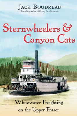 Sternwheelers and Canyon Cats: Whitewater Freighting on the Upper Fraser, Boudreau, Jack