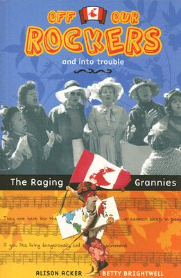 Off Our Rockers and into Trouble: The Raging Grannies, Acker, Alison; Brightwell, Betty