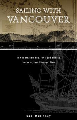 Sailing with Vancouver : A Modern Sea Dog, Antique Charts and a Voyage Through Time., McKinney, Sam