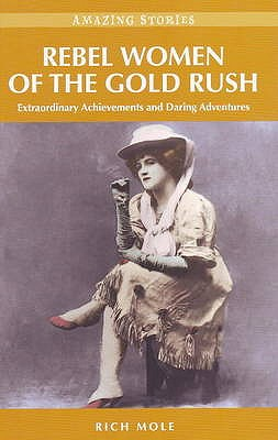 Rebel Women of the Gold Rush : extraordinary achievements and daring Adventures, MOLE, Rich