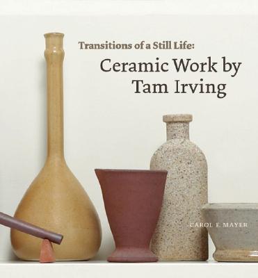 Transitions of a Still Life : Ceramic Work by Tam Irving, Mayer, Carol E
