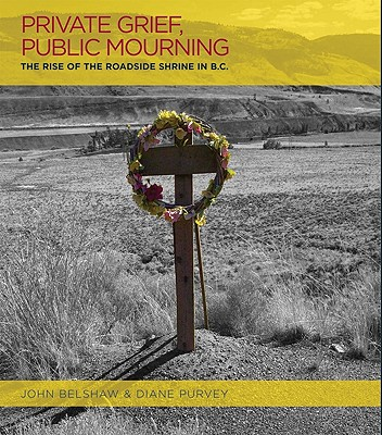 Private Grief, Public Mourning: The Rise of the Roadside Shrine in B.C., Belshaw, John & Diane Purvey