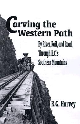 Carving the Western Path: By River, Rail, and Road Through B.C.'s Southern Mountains, HARVEY, R. G.