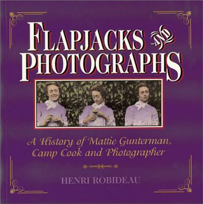Image for Flapjacks & Photographs: The Life Story of the Famous Camp Cook and Photographer Mattie Gunterman