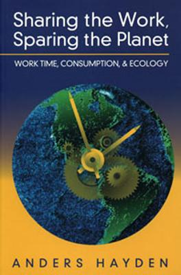 Image for Sharing the Work, Sparing the Planet  Work Time, Consumption, and Ecology