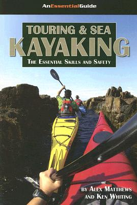 Touring and Sea Kayaking: The Essential Skills and Safety, Alex Matthews; Ken Whiting