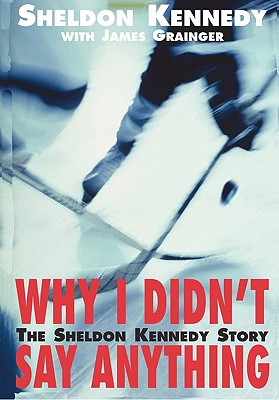 Why I Didn't Say Anything: The Sheldon Kennedy Story, Kennedy, Sheldon