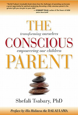The Conscious Parent: Transforming Ourselves, Empowering Our Children, Dr. Shefali Tsabary