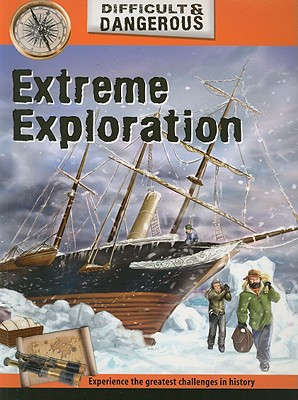 Extreme Exploration (Difficult & Dangerous), John Malam