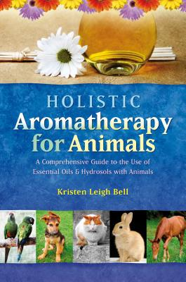 Holistic Aromatherapy for Animals: A Comprehensive Guide to the Use of Essential Oils & Hydrosols with Animals, Bell, Kristen Leigh