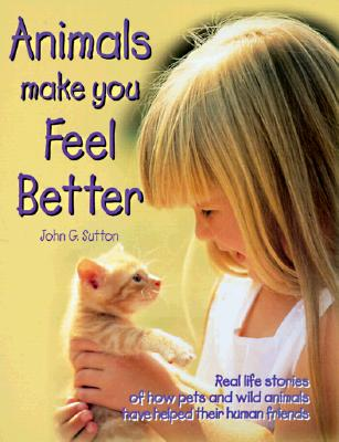 Image for Animals Make You Feel Better: Real Life Stories of How Pets and Wild Animals Have Helped Their Human Friends