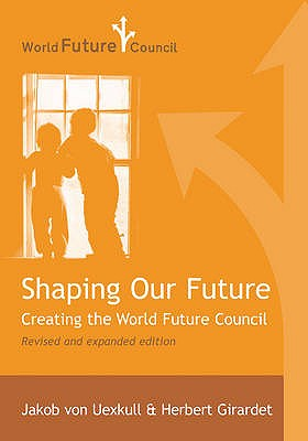 Shaping Our Future: Creating the World Future Council, Uexkull, Jakob von; Girardet, Herbert