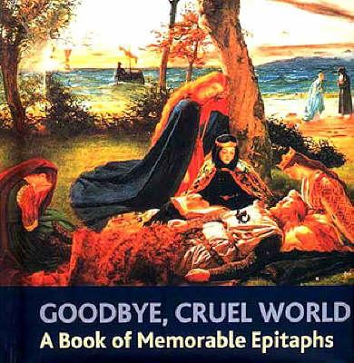 Image for Goodbye, Cruel World: an Book of Memorable Epitaphs