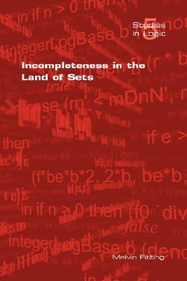 Incompleteness in the Land of Sets (Studies in Logic), Melvin Fitting