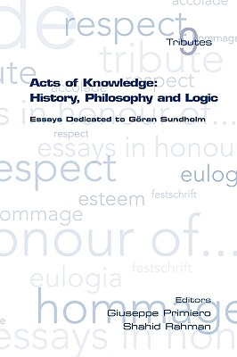 Acts of Knowledge: History, Philosophy and Logic. Essays Dedicated to Goran Sundholm (Tributes)