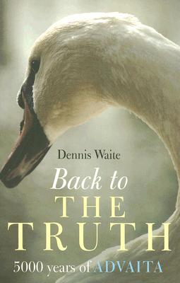 Back To The Truth: 5000 Years of  Advaita, Dennis Waite