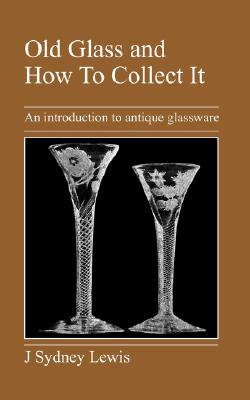 Old Glass and How to Collect It: An Introduction to Antique Glassware, Lewis, J. Sydney