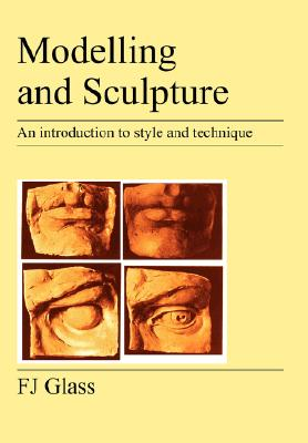 Modelling and Sculpture: An Introduction to Style and Technique, Glass, Frederick James; Glass, F. J.