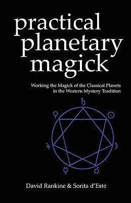 Practical Planetary Magick : Working the Magick of the Classical Planets in the Western Mystery Tradition, Sorita d'Este; David Rankine