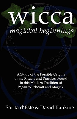 Wicca Magickal Beginnings - A Study of the Possible Origins of the Rituals and Practices Found in This Modern Tradition of Pagan Witchcraft and Magick, D'Este, Sorita; Rankine, David