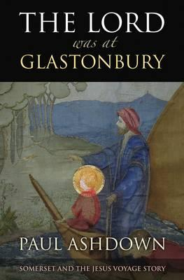 Image for The Lord Was at Glastonbury: Somerset and the Jesus Voyage Story