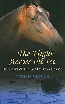 Image for FLIGHT ACROSS THE ICE: THE ESCAPE OF THE EAST PRUSSIAN HORSES
