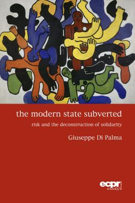 The Modern State Subverted: Risk and the Deconstruction of Solidarity (Ecpr Press Essays), Palma, Giuseppe Di Di