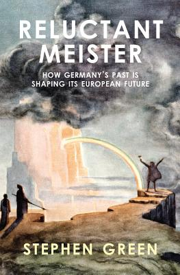 Reluctant Meister: How Germany's Past is Shaping Its European Future, Green, Stephen