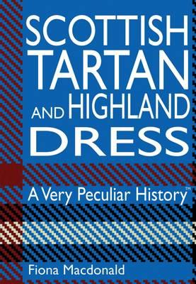 SCOTTISH TARTAN AND HIGHLAND DRESS: A VERY PECULIAR HISTORY, MACDONALD, FIONA