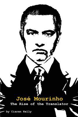 Jose Mourinho: The Rise of the Translator, Kelly, Ciaran