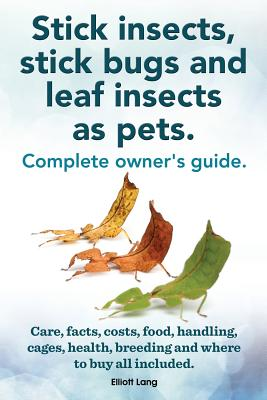 Stick insects, stick bugs and leaf insects as pets.: Stick insects care, facts, costs, food, handling, cages, health, breeding and where to buy all included., Lang, Elliott