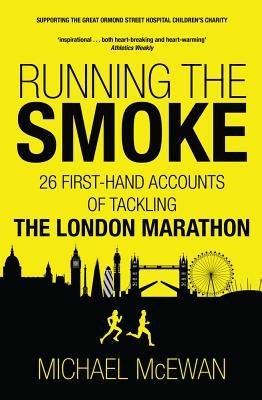 Running the Smoke: 26 First-Hand Accounts of Tackling the London Marathon, McEwan, Michael