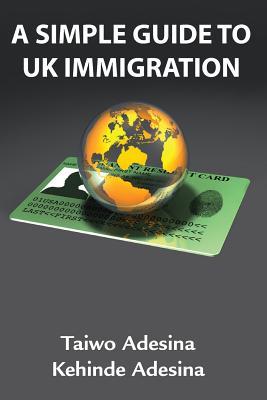A Simple Guide to UK Immigration, Adesina, Taiwo; Adesina, Kehinde