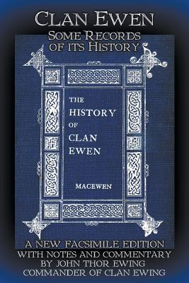 Clan Ewen: Some Records of its History: A New Facsimile Edition with Notes and Commentary by John Thor Ewing, Commander of Clan Ewing, MacEwen, Robert Sutherland Taylor