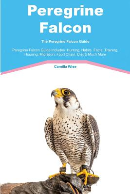 Peregrine Falcon The Peregrine Falcon Guide Peregrine Falcon Guide Includes: Hunting, Habits, Facts, Training, Housing, Migration, Food Chain, Diet & Much More, Wise, Camilla