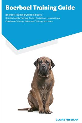 Boerboel Training Guide Boerboel Training Guide Includes: Boerboel Agility Training, Tricks, Socializing, Housetraining, Obedience Training, Behavioral Training, and More, Freeman, Claire