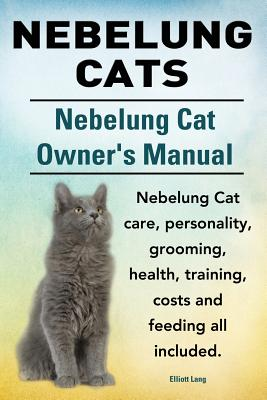 Nebelung Cats. Nebelung Cat Owners Manual. Nebelung Cat care, personality, grooming, health, training, costs and feeding all included., Lang, Elliott