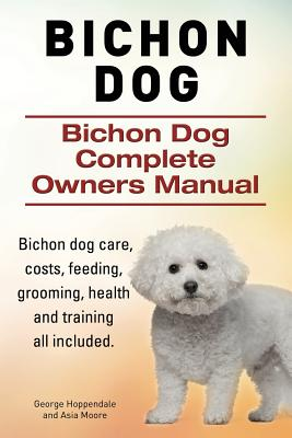 Bichon Dog. Bichon Dog Complete Owners Manual. Bichon dog care, costs, feeding, grooming, health and training all included., Hoppendale, George; Moore, Asia
