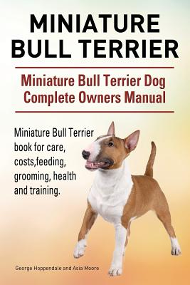 Miniature Bull Terrier. Miniature Bull Terrier Dog Complete Owners Manual. Miniature Bull Terrier book for care, costs, feeding, grooming, health and training., Hoppendale, George; Moore, Asia