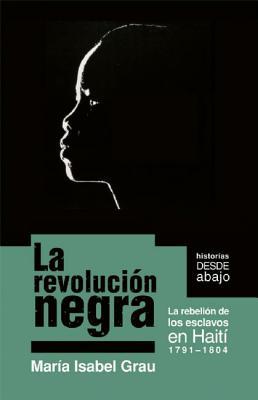 La revoluci�n negra: La rebelion de los esclavos en Haiti 1791-1804 (Historias Desde Abajo) (Spanish Edition), Grau, Maria Isabel