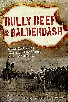 Image for Bully Beef & Balderdash: Some Myths of the AIF Examined and Debunked